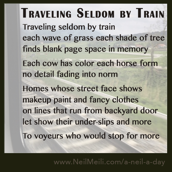 Traveling seldom by train each wave of grass each shade of tree finds blank page space in memory  Each cow has color each horse form no detail fading into norm  Homes whose street face shows makeup paint and fancy clothes on lines that run from backyard door let show their under-slips and more  To voyeurs who would stop for more