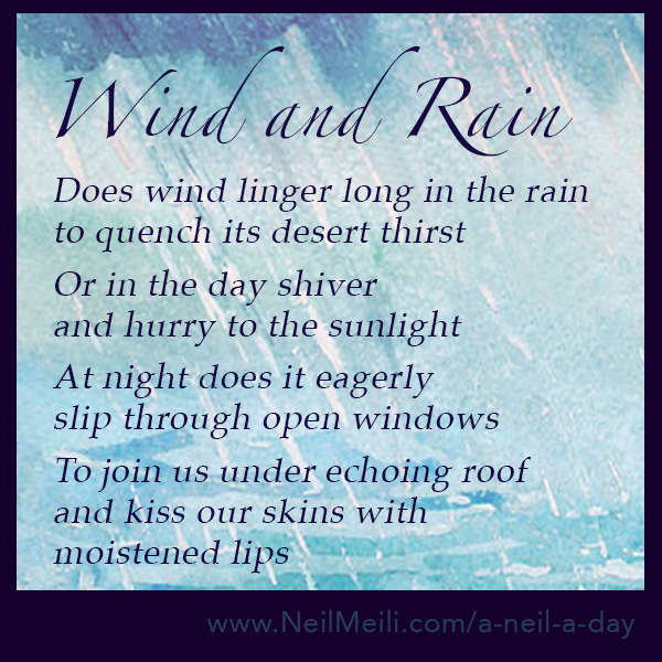 Does wind linger long in the rain to quench its desert thirst Or in the day shiver and hurry to the sunlight At night does it eagerly slip through open windows To join us under echoing roof and kiss our skins with moistened lips