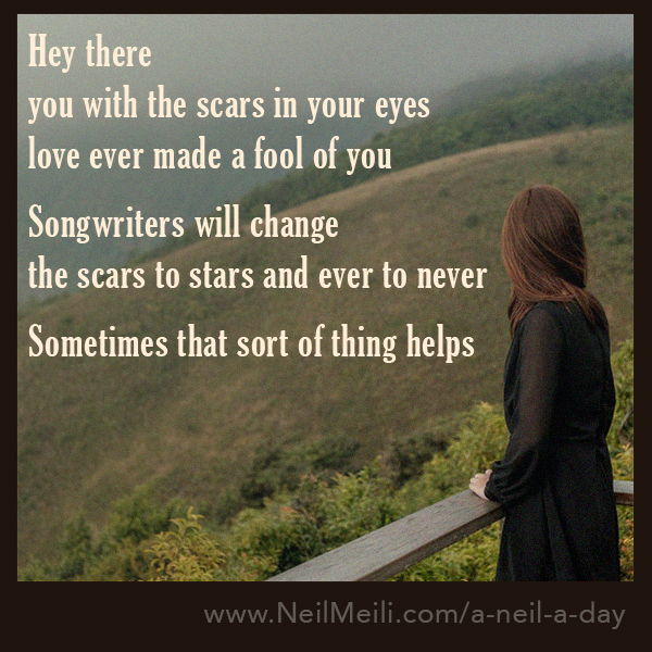 Hey there you with the scars in your eyes  love ever made a fool of you  Songwriters will change the scars to stars and ever to never  Sometimes that sort of thing helps