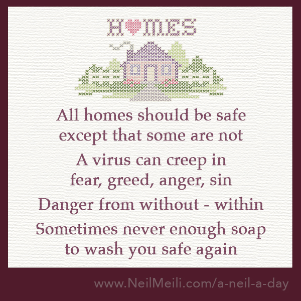 All homes should be safe except that some are not  A virus can creep in fear, greed, anger, sin  Danger from without - within  Sometimes never enough soap  to wash you safe again