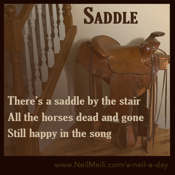There's a saddle by the stair All the horses dead and gone  Still happy in the song