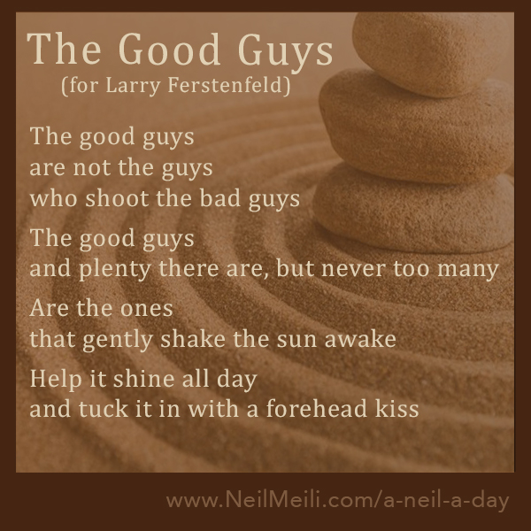 The good guys are not the guys  who shoot the bad guys  The good guys and plenty there are, but never too many  Are the ones that gently shake the sun awake  Help it shine all day and tuck it in with a forehead kiss