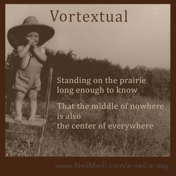 Standing on the prairie long enough to know  That the middle of nowhere is also the center of everywhere