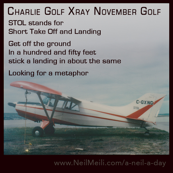 STOL stands for  Short Take Off and Landing  Get off the ground In a hundred and fifty feet stick a landing in about the same  Looking for a metaphor