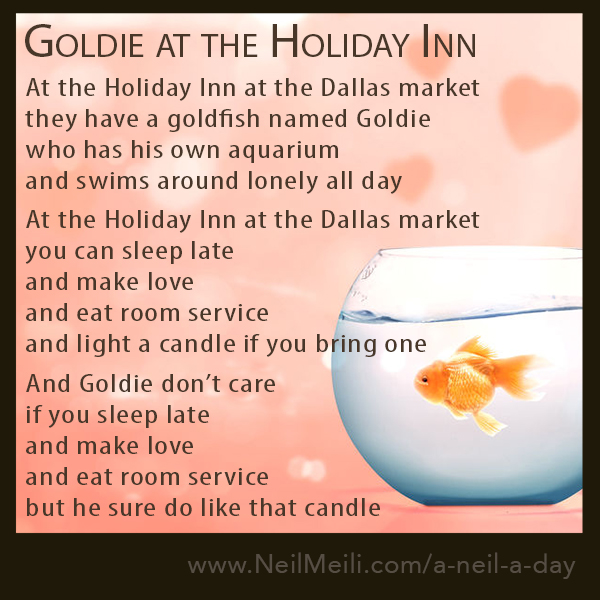 At the Holiday Inn at the Dallas market they have a goldfish named Goldie who has his own aquarium and swims around lonely all day  At the Holiday Inn at the Dallas market you can sleep late and make love and eat room service and light a candle if you bring one  And Goldie don't care if you sleep late and make love and eat room service but he sure do like that candle