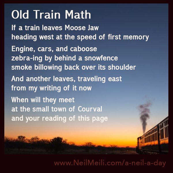 If a train leaves Moose Jaw heading west at the speed of first memory  Engine, cars, and caboose zebra-ing by behind a snowfence smoke billowing back over its shoulder  And another leaves, traveling east from my writing of it now  When will they meet at the small town of Courval and your reading of this page