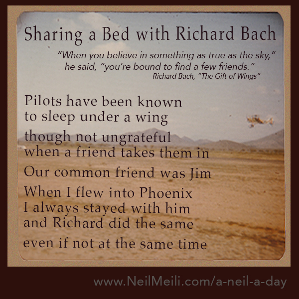 """When you believe in something as true as the sky,""     he said, ""you're bound to find a few friends.""                                                                                              - Richard Bach, ""The Gift of Wings"" Pilots have been known to sleep under a wing  though not ungrateful  when a friend takes them in  Our common friend was Jim  When I flew into Phoenix I always stayed with him and Richard did the same  even if not at the same time"