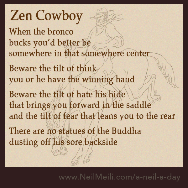 When the bronco  bucks you'd better be somewhere in that somewhere center  Beware the tilt of think you or he have the winning hand  Beware the tilt of hate his hide that brings you forward in the saddle and the tilt of fear that leans you to the rear  There are no statues of the Buddha dusting off his sore backside