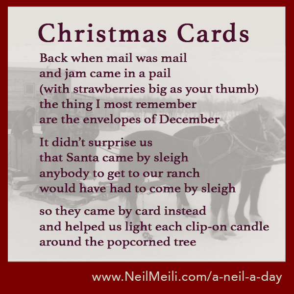Back when mail was mail and jam came in a pail (with strawberries big as your thumb) the thing I most remember are the envelopes of December  It didn't surprise us that Santa came by sleigh anybody to get to our ranch would have had to come by sleigh  so they came by card instead and helped us light each clip-on candle around the popcorned tree