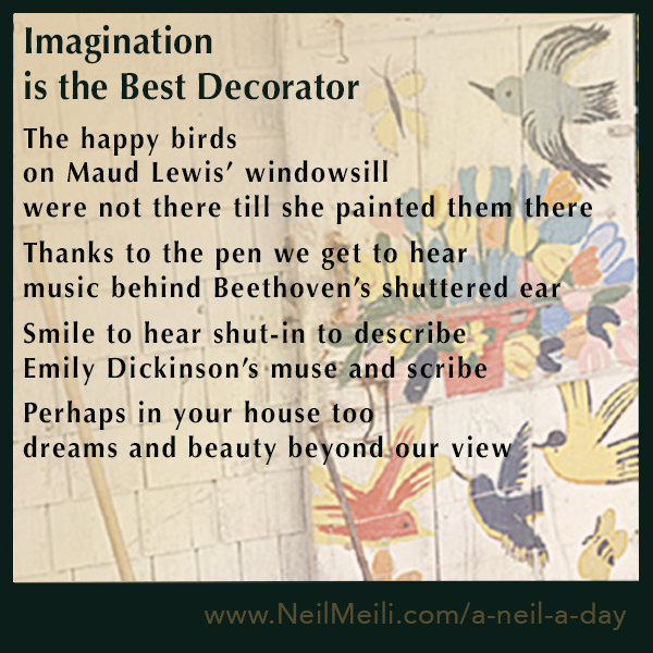 The happy birds on Maud Lewis' windowsill were not there till she painted them there  Thanks to the pen we get to hear  music behind Beethoven's shuttered ear  Smile to hear shut-in to describe Emily Dickinson's muse and scribe  Perhaps in your house too dreams and beauty beyond our view