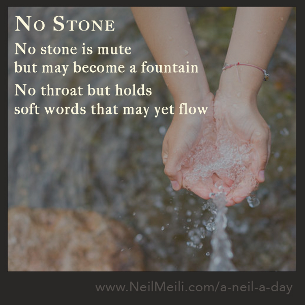 No stone is mute but may become a fountain  No throat but holds soft words that may yet flow