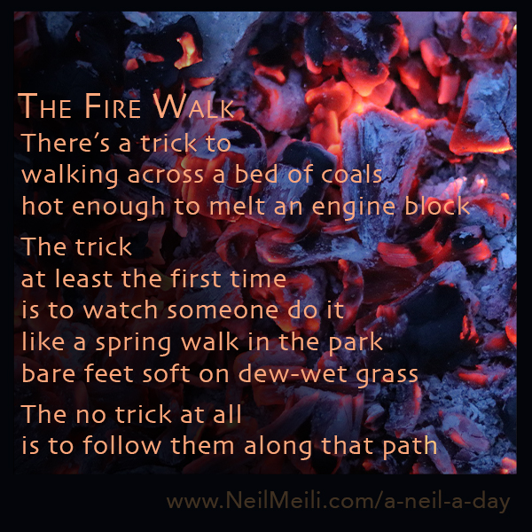 There's a trick to walking across a bed of coals hot enough to melt an engine block  The trick at least the first time is to watch someone do it like a spring walk in the park bare feet soft on dew-wet grass  The no trick at all is to follow them along that path