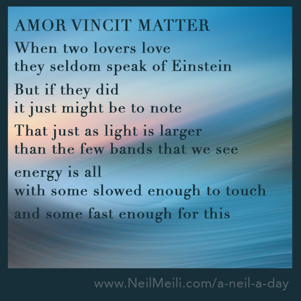 When two lovers love they seldom speak of Einstein  But if they did it just might be to note  That just as light is larger than the few bands that we see  energy is all with some slowed enough to touch  and some fast enough for this