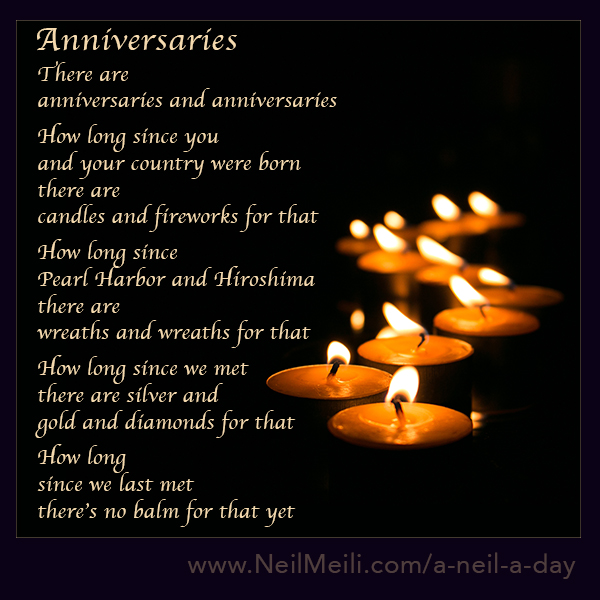 There are anniversaries and anniversaries  How long since you and your country were born there are candles and fireworks for that  How long since Pearl Harbor and Hiroshima there are wreaths and wreaths for that  How long since we met there are silver and gold and diamonds for that  How long since we last met there's no balm for that yet