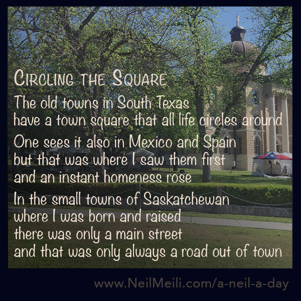 The old towns in South Texas  have a town square that all life circles around  One sees it also in Mexico and Spain  but that was where I saw them first  and an instant homeness rose  In the small towns of Saskatchewan  where I was born and raised there was only a main street  and that was only always a road out of town