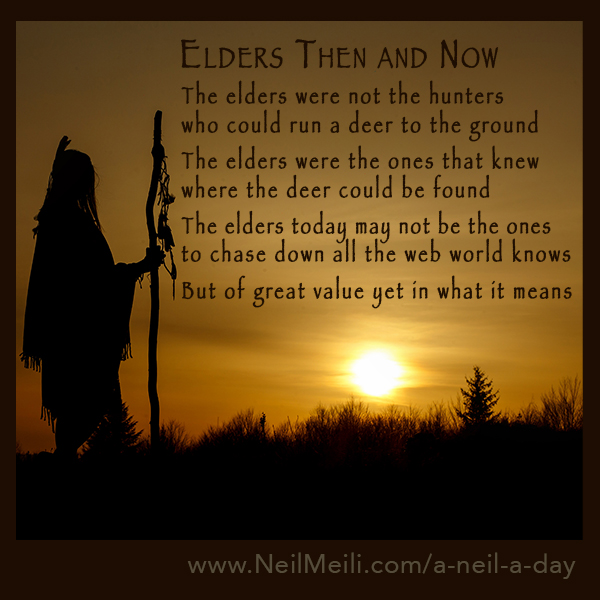 The elders were not the hunters who could run a deer to the ground  The elders were the ones that knew where the deer could be found  The elders today may not be the ones to chase down all the web world knows   But of great value yet in what it means
