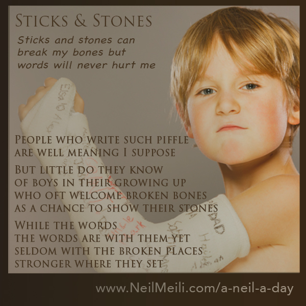 Sticks and stones can  break my bones but  words will never hurt me  People who write such piffle are well meaning I suppose  But little do they know of boys in their growing up who oft welcome broken bones as a chance to show their stones  While the words  the words are with them yet seldom with the broken places stronger where they set