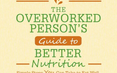 The Overworked Person's Guide to Better Nutrition: Simple Steps YOU Can Take to Eat Well, Reduce Stress, and Improve Your Health.