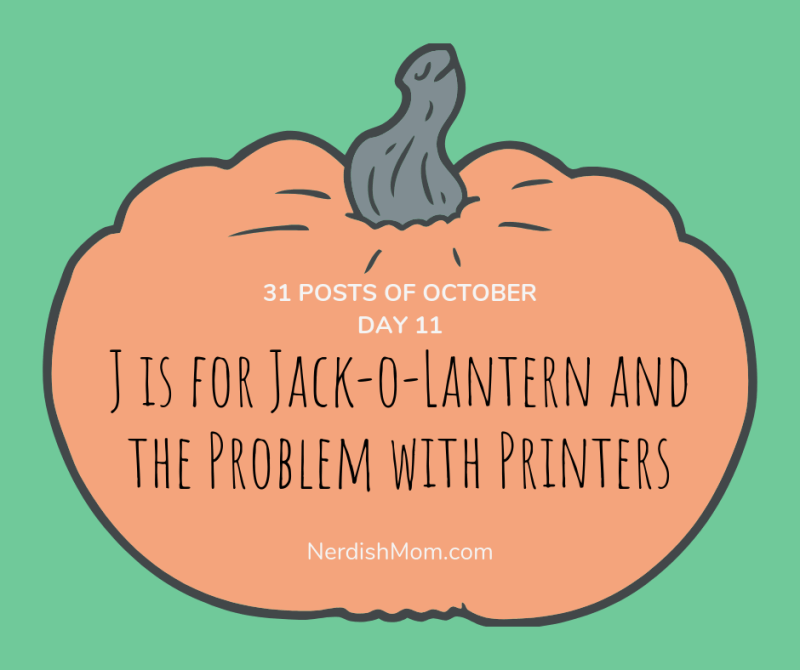 31 posts of october day 11 J is for jack-o-lantern and the problem with printers