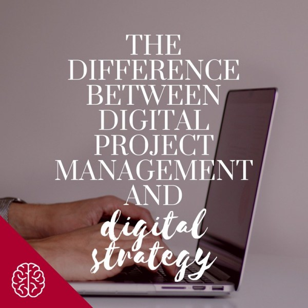 The Difference Between Digital Project Management and Digital Strategy