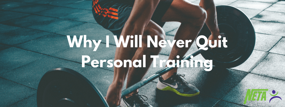 Why I will never quit personal training | NETA Personal Trainer Certification