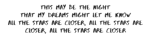 This may be the night that my dreams might let me know All the stars are closer All the stars are closer All the stars are close
