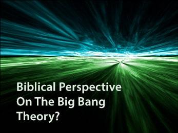 Biblical Perspective On The Big Bang Theory