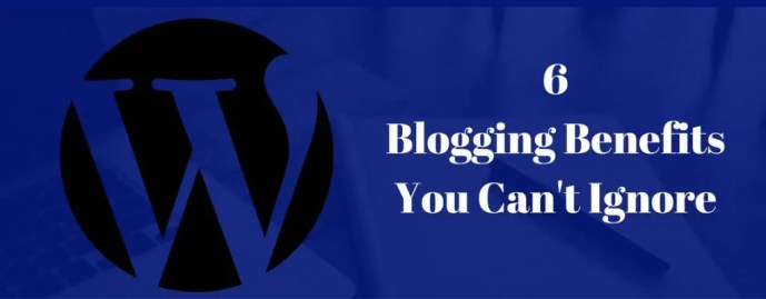 6 Blogging Benefits You Can't Ignore