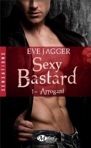 Sexy Bastard - Tome 1 - Arrogant d'Eve Jagger