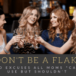 Don't Be a Flake :: Excuses All Moms *CAN* Use But Shouldn't