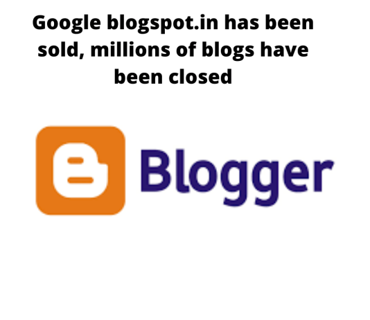 Google blogspot.in has been sold, millions of blogs have been closed