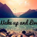 Wake up and live your life…