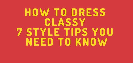 HOW TO DRESS CLASSY – 7 STYLE TIPS YOU NEED TO KNOW