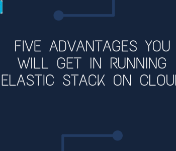 Five advantages you will get in running Elastic Stack on Cloud