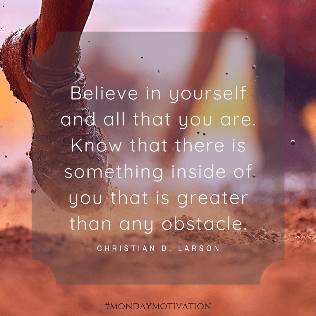 Believe in yourself and nothing can stop you.   What goal are you working towards?