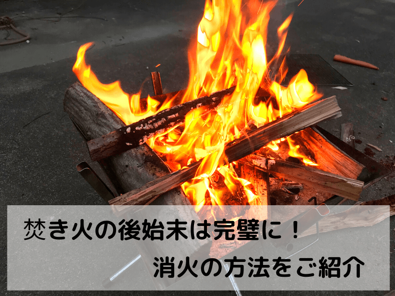 【焚き火は後片付けまできっちりと】後始末の方法をご紹介