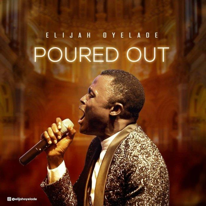 Elijah Oyelade Poured Out Mp3, Lyrics, Video