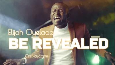 Elijah Oyelade – Be Revealed (Lyrics, Video)