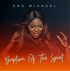 Eno Michael – Baptism of the Spirit (Mp3, Lyrics, Video)