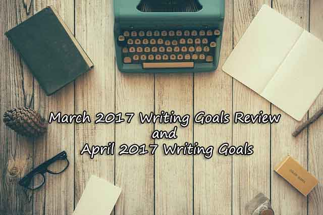 March 2017 Writing Goals Review and April 2017 Writing Goals