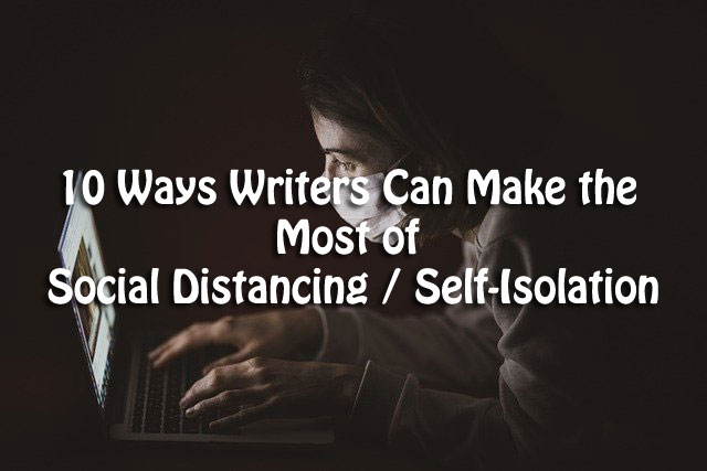 10 Ways Writers Can Make the Most of Social Distancing / Self-Isolation