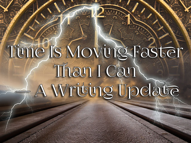 Time Is Moving Faster Than I Can — A Writing Update