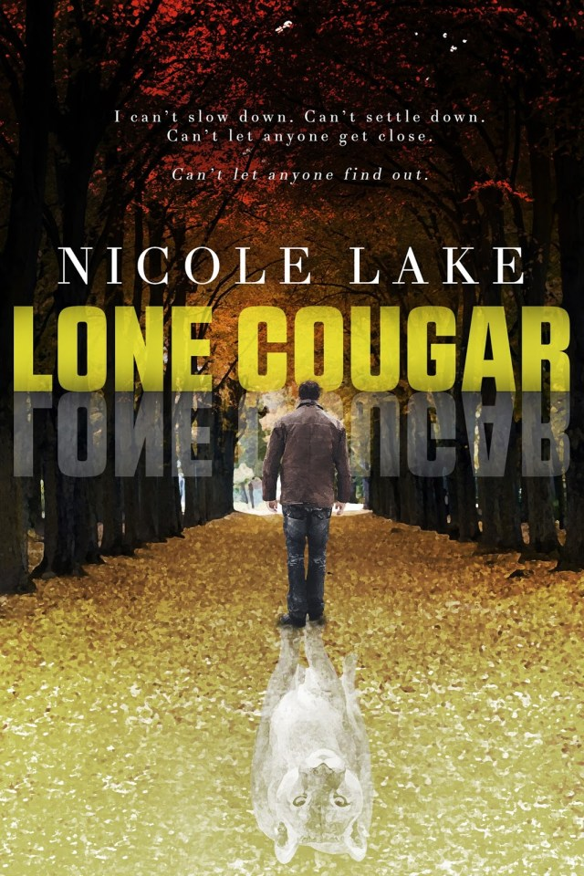 """Lone Cougar cover: A man wearing a coat, jeans, and boots stares into an autumn forest. The leaves are changing colors, and the forest floor is covered with fallen leaves. Behind him, his shadow forms the image of a cougar. Above the man's head is the book title, the author's name, and the tag line """"I can't slow down. Can't settle down. Can't let anyone get close. Can't let anyone find out."""""""