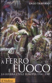 Enzo Traverso, A ferro e fuoco La guerra civile europea 1914-1945