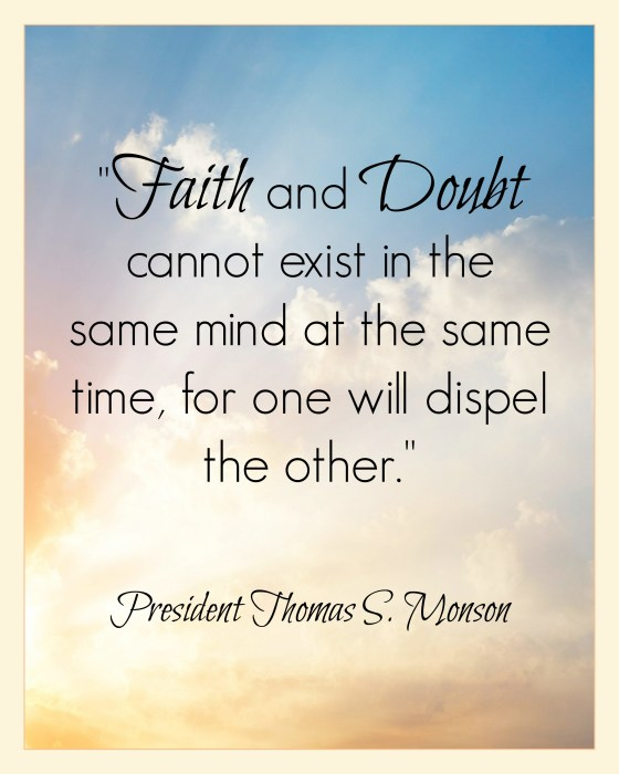 """Faith and doubt cannot exist in the same mind at the same time, for one will dispel the other."" - President Thomas S. Monson #LDS"