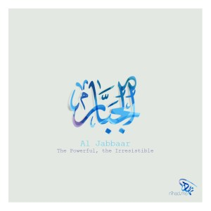 Al Jabbaar (الجبار) The Powerful, the Irresistible
