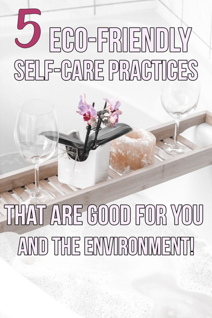 5 Eco-Friendly Self-Care Practices; Self-care is an essential part of being a well-balanced person. Here are five ways to take care of yourself and the environment!