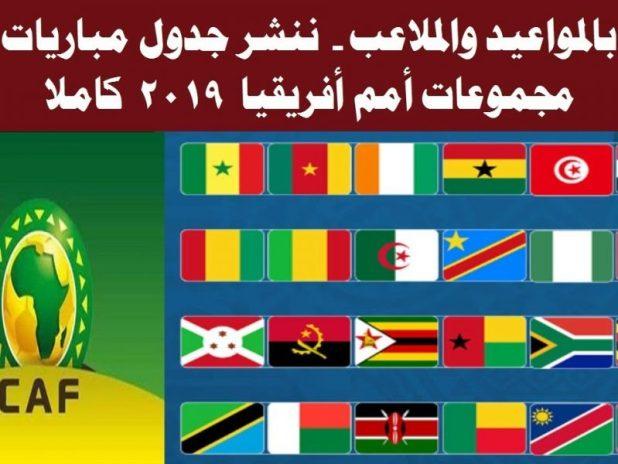 كأس أمم أفريقيا 2019| جدول ومواعيد المباريات ومنتخب مصر وقائمة القنوات الناقلة لمباريات أمم أفريقيا 2019