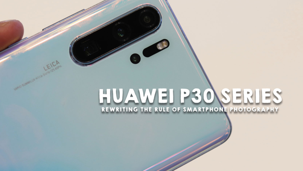 Huawei P30 Series is rewriting the Rule of Smartphone Photography