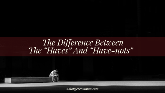 "The Difference Between The ""Haves"" And ""Have-nots"""